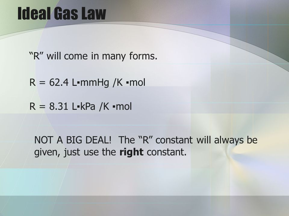 Ideal Gas Law R will come in many forms. R = 62.4 LmmHg /K mol R = 8.31 LkPa /K mol NOT A BIG DEAL! The R constant will always be given, just use the