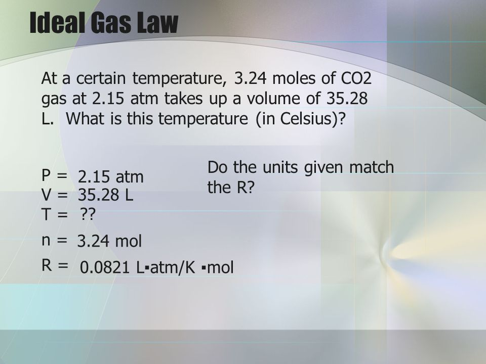 Ideal Gas Law At a certain temperature, 3.24 moles of CO2 gas at 2.15 atm takes up a volume of 35.28 L. What is this temperature (in Celsius)? P = V =