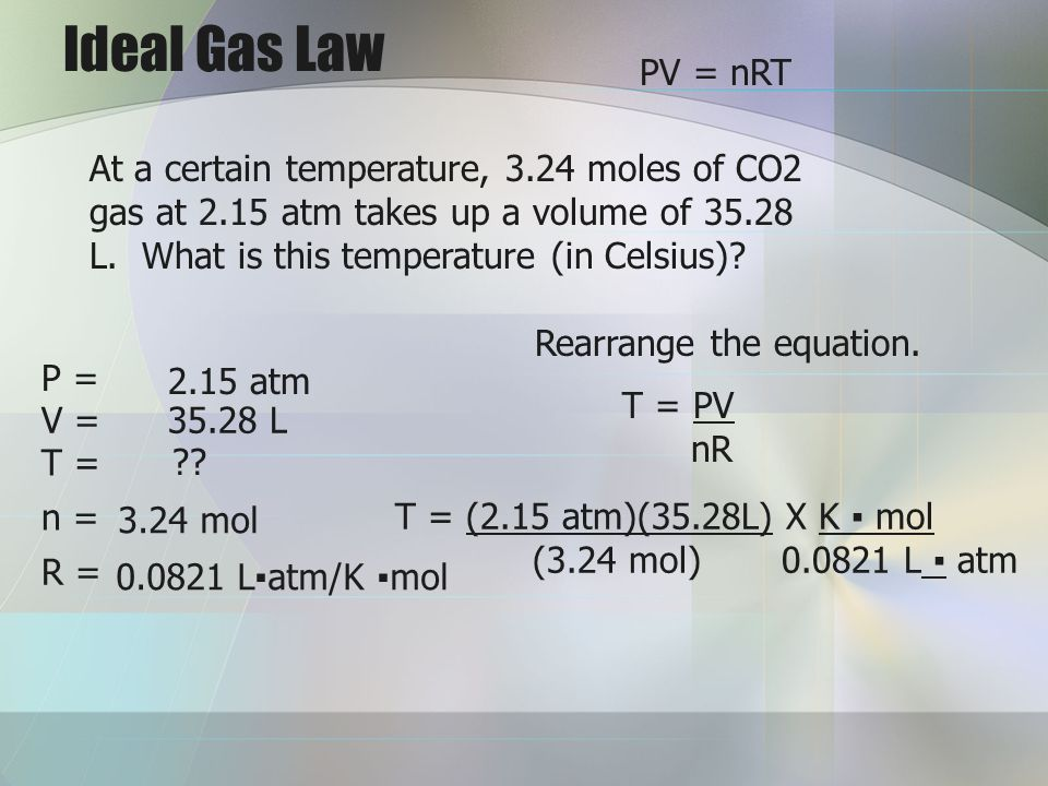 Ideal Gas Law V = T = n = R = 2.15 atm 35.28 L ?? 3.24 mol 0.0821 Latm/K mol At a certain temperature, 3.24 moles of CO2 gas at 2.15 atm takes up a vo