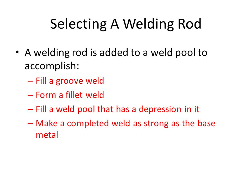 Selecting A Welding Rod A welding rod is added to a weld pool to accomplish: – Fill a groove weld – Form a fillet weld – Fill a weld pool that has a d