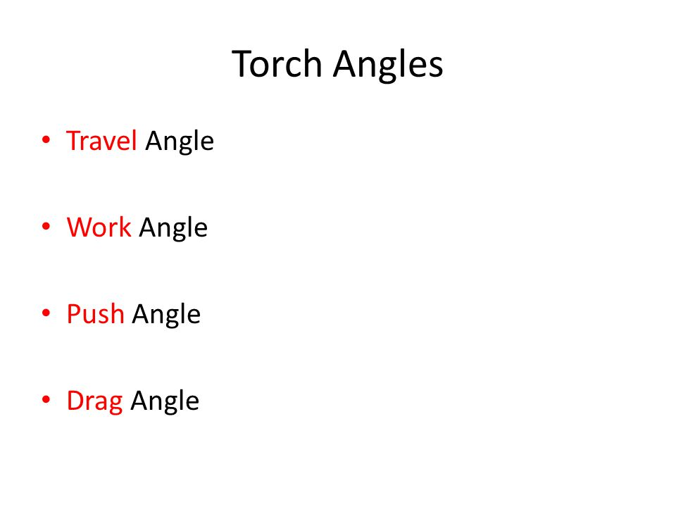 Travel Angle Angle between a line perpendicular (90°) to the weld axis Proper angle to create a weld pool is (35-45°)