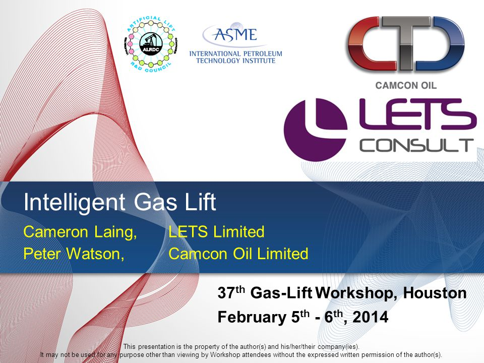 Intelligent Gas Lift Peter Watson, Camcon Oil Limited 37 th Gas-Lift Workshop, Houston February 5 th - 6 th, 2014 This presentation is the property of the author(s) and his/her/their company(ies).
