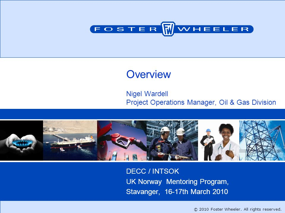 Insert file path on the Header and Footer menu1 Overview Nigel Wardell Project Operations Manager, Oil & Gas Division DECC / INTSOK UK Norway Mentoring Program, Stavanger, 16-17th March 2010 © 2010 Foster Wheeler.