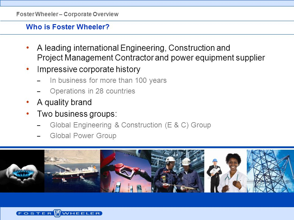 Who is Foster Wheeler? A leading international Engineering, Construction and Project Management Contractor and power equipment supplier Impressive cor
