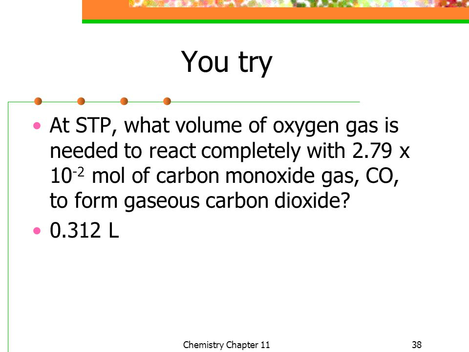 38 You try At STP, what volume of oxygen gas is needed to react completely with 2.79 x 10 -2 mol of carbon monoxide gas, CO, to form gaseous carbon di