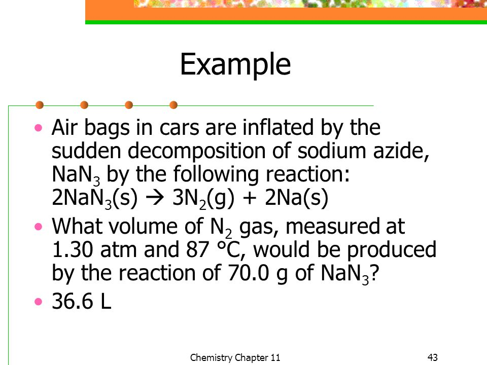 43 Example Air bags in cars are inflated by the sudden decomposition of sodium azide, NaN 3 by the following reaction: 2NaN 3 (s) 3N 2 (g) + 2Na(s) Wh