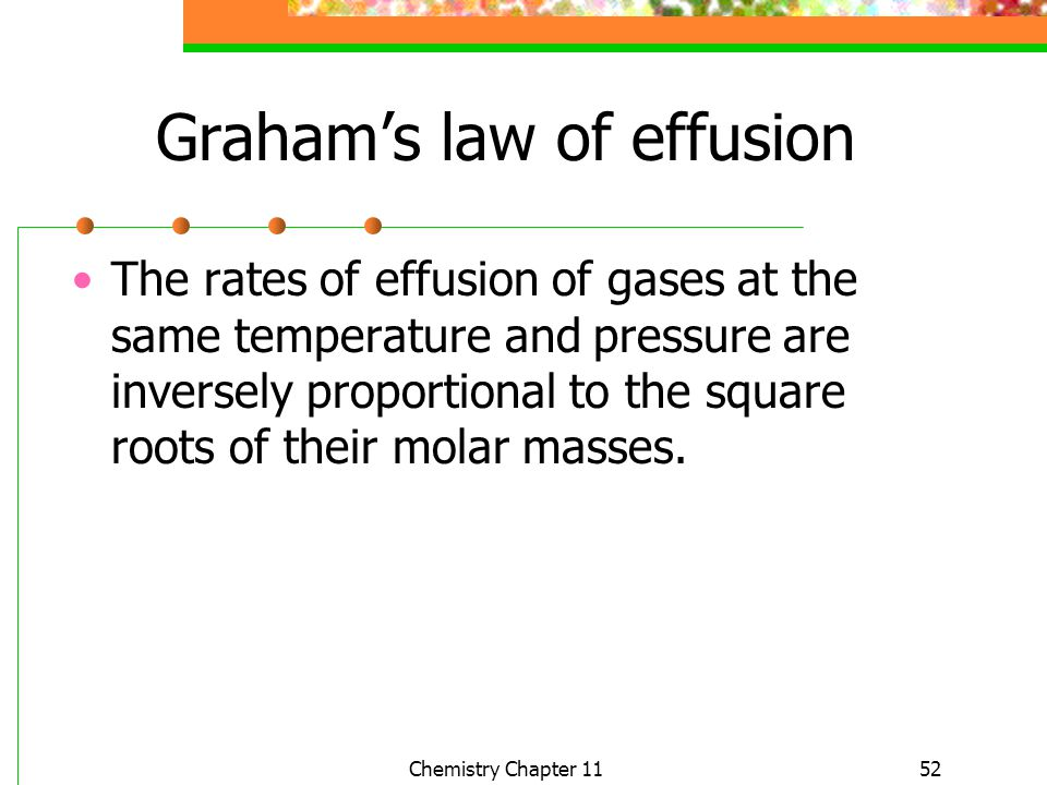 52 Grahams law of effusion The rates of effusion of gases at the same temperature and pressure are inversely proportional to the square roots of their