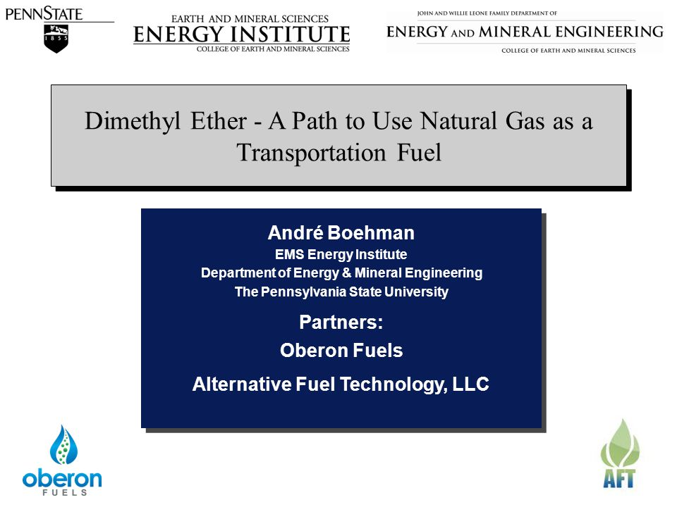 The Energy InstituteEMS Energy Institute Dimethyl Ether - A Path to Use Natural Gas as a Transportation Fuel André Boehman EMS Energy Institute Department of Energy & Mineral Engineering The Pennsylvania State University Partners: Oberon Fuels Alternative Fuel Technology, LLC André Boehman EMS Energy Institute Department of Energy & Mineral Engineering The Pennsylvania State University Partners: Oberon Fuels Alternative Fuel Technology, LLC