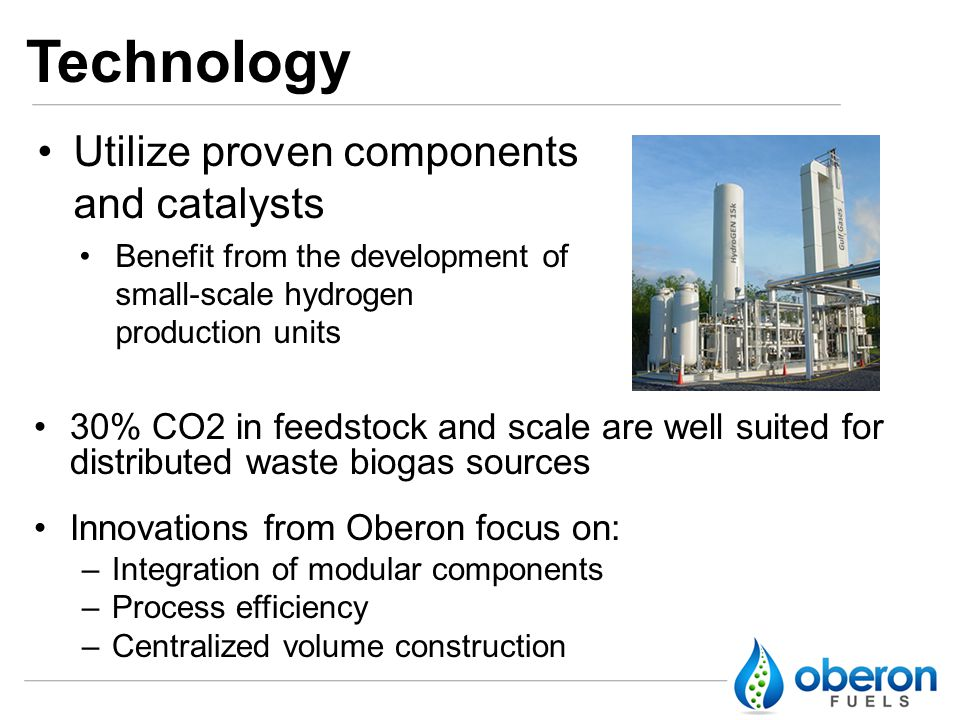Technology 30% CO2 in feedstock and scale are well suited for distributed waste biogas sources Innovations from Oberon focus on: –Integration of modular components –Process efficiency –Centralized volume construction Utilize proven components and catalysts Benefit from the development of small-scale hydrogen production units