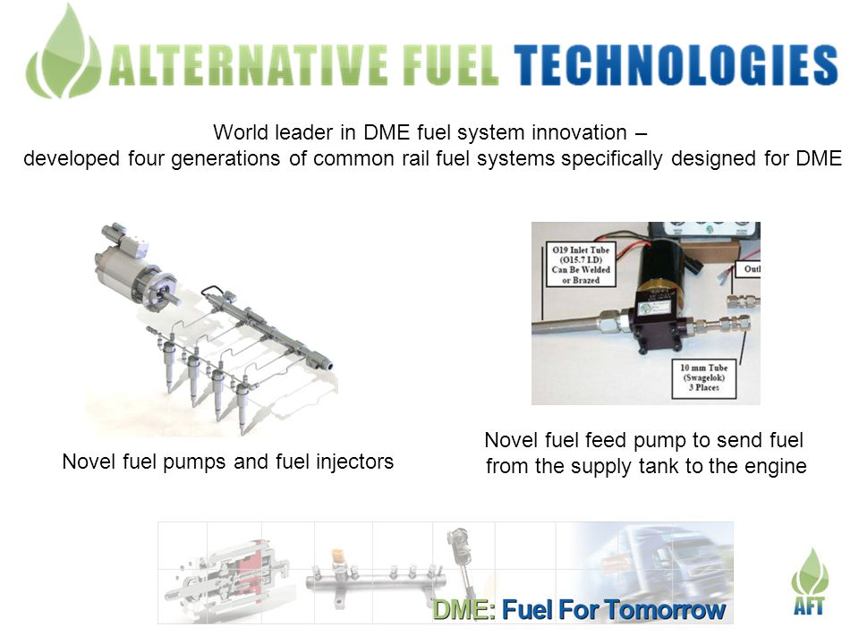 World leader in DME fuel system innovation – developed four generations of common rail fuel systems specifically designed for DME Novel fuel pumps and fuel injectors Novel fuel feed pump to send fuel from the supply tank to the engine