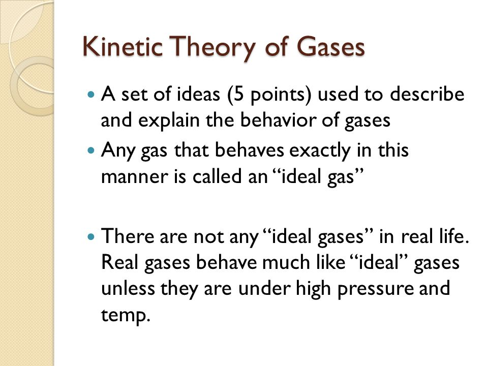 Kinetic Theory of Gases A set of ideas (5 points) used to describe and explain the behavior of gases Any gas that behaves exactly in this manner is called an ideal gas There are not any ideal gases in real life.