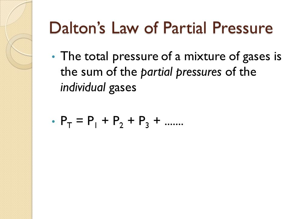 Daltons Law of Partial Pressure The total pressure of a mixture of gases is the sum of the partial pressures of the individual gases P T = P 1 + P 2 + P 3 +.......