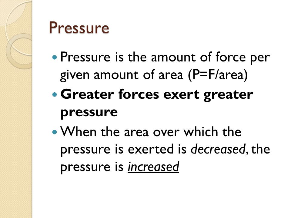 Pressure Pressure is the amount of force per given amount of area (P=F/area) Greater forces exert greater pressure When the area over which the pressure is exerted is decreased, the pressure is increased