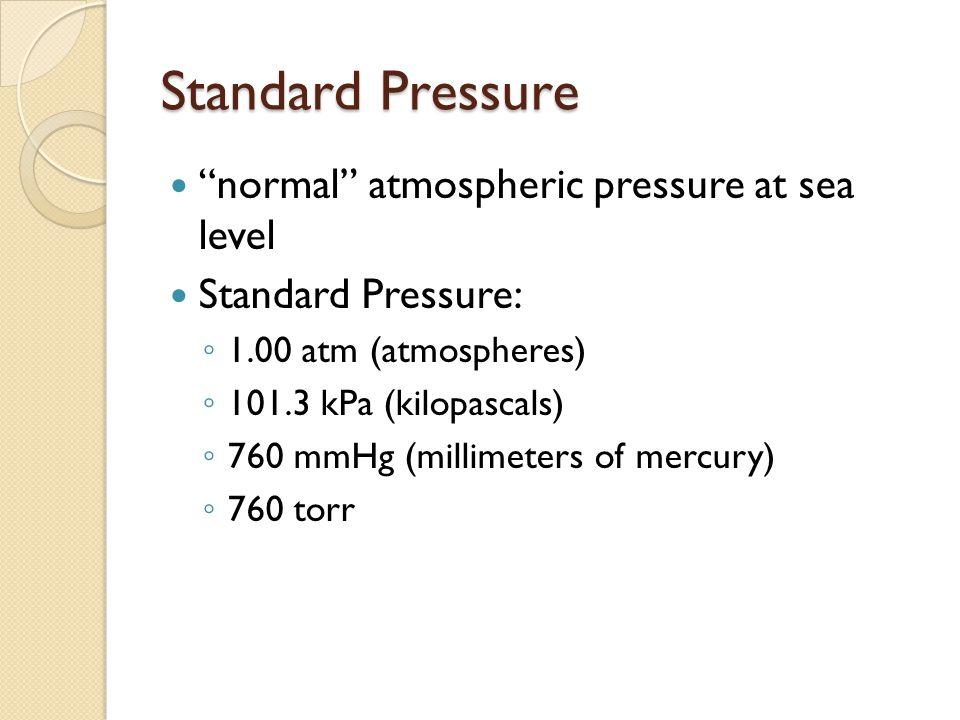 Standard Pressure normal atmospheric pressure at sea level Standard Pressure: 1.00 atm (atmospheres) 101.3 kPa (kilopascals) 760 mmHg (millimeters of mercury) 760 torr