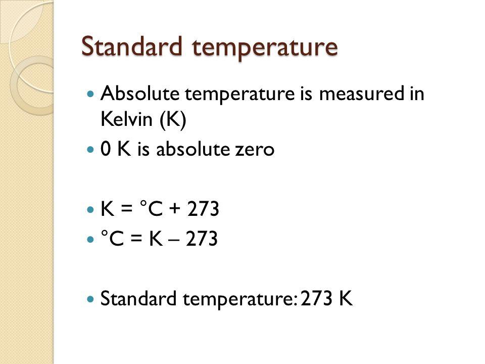 Standard temperature Absolute temperature is measured in Kelvin (K) 0 K is absolute zero K = °C + 273 °C = K – 273 Standard temperature: 273 K