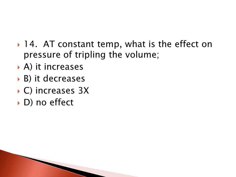 13. What is the effect on the volume of a gas if pressure is doubled. Temp is constant? A) no effect B) volume increases C) volume decreases D) volume