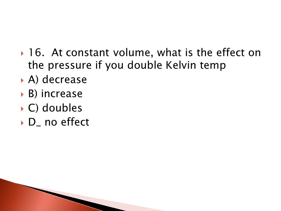 15. At constant pressure, what is the effect on the volume if temperature increases by 1 o C A) volume stays the same B) volume increases C) volume de
