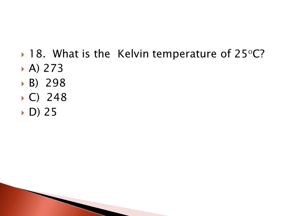 17. What is the freezing point of water in Kelvin A) 32 B) 0 C) – 273 D) 273