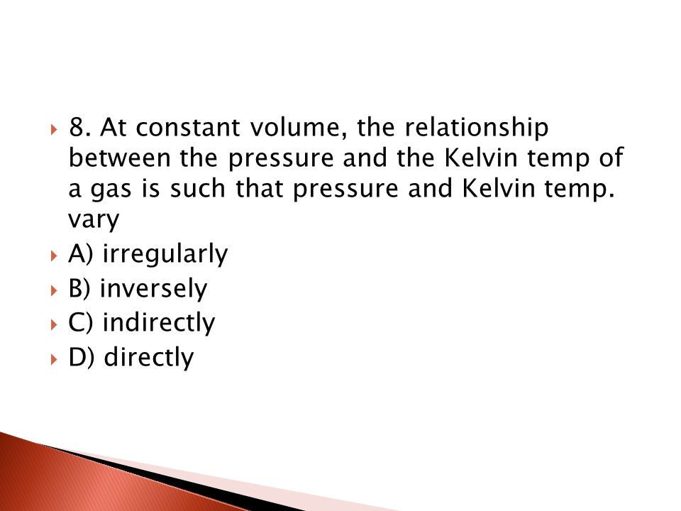 7. At constant pressure, the volume of a given quantity of gas and the Kelvin temperature of that gas: A) vary directly B) vary indirectly C) vary inv