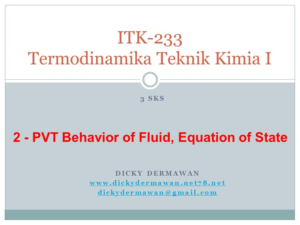 DICKY DERMAWAN www.dickydermawan.net78.net dickydermawan@gmail.com ITK-233 Termodinamika Teknik Kimia I 3 SKS 2 - PVT Behavior of Fluid, Equation of State