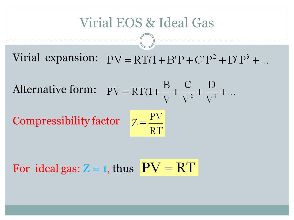 Virial EOS & Ideal Gas Virial expansion: Alternative form: Compressibility factor For ideal gas: Z = 1, thus