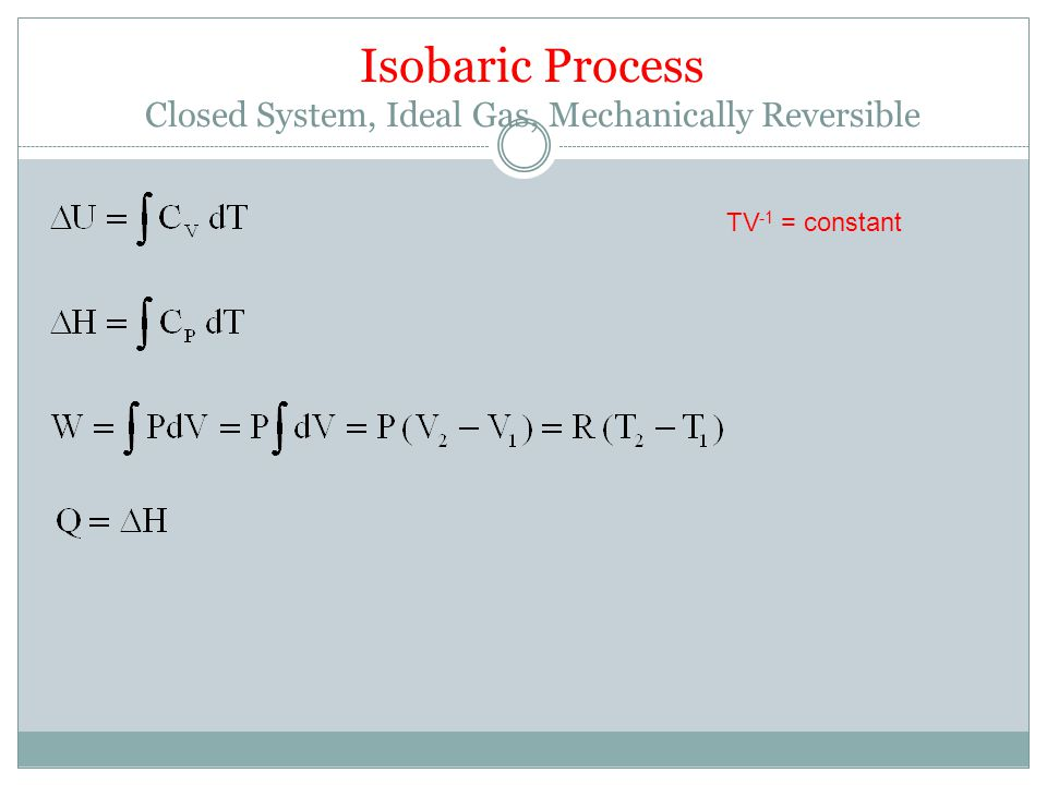 Isobaric Process Closed System, Ideal Gas, Mechanically Reversible TV -1 = constant