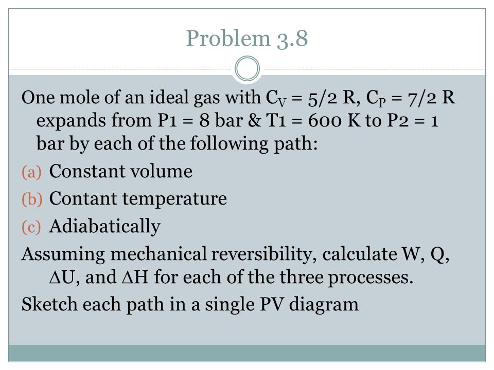 Problem 3.8 One mole of an ideal gas with C V = 5/2 R, C P = 7/2 R expands from P1 = 8 bar & T1 = 600 K to P2 = 1 bar by each of the following path: (a) Constant volume (b) Contant temperature (c) Adiabatically Assuming mechanical reversibility, calculate W, Q, U, and H for each of the three processes.