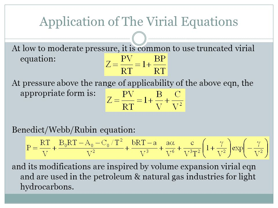 Application of The Virial Equations At low to moderate pressure, it is common to use truncated virial equation: At pressure above the range of applicability of the above eqn, the appropriate form is: Benedict/Webb/Rubin equation: and its modifications are inspired by volume expansion virial eqn and are used in the petroleum & natural gas industries for light hydrocarbons.