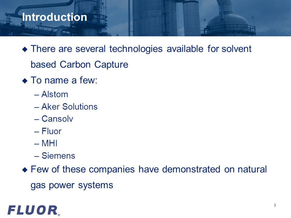Introduction u There are several technologies available for solvent based Carbon Capture u To name a few: –Alstom –Aker Solutions –Cansolv –Fluor –MHI