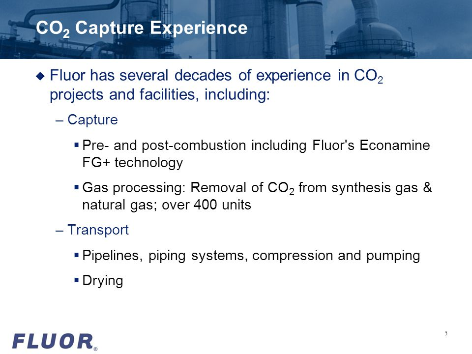 CO 2 Capture Experience u Fluor has several decades of experience in CO 2 projects and facilities, including: –Capture Pre- and post-combustion includ