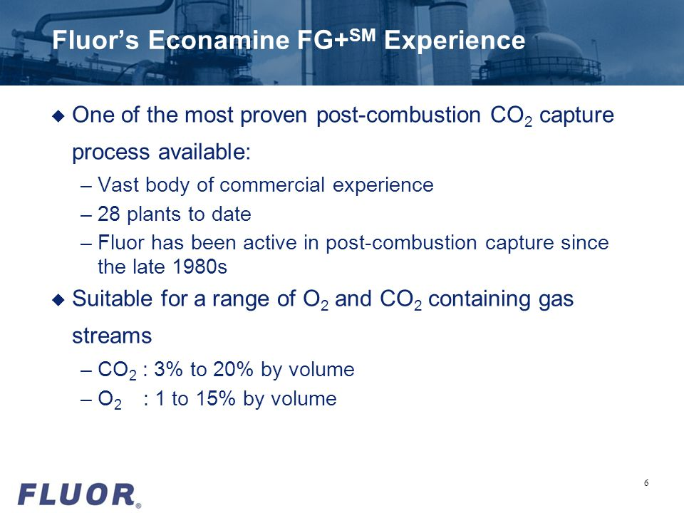 Fluors Econamine FG+ SM Experience u One of the most proven post-combustion CO 2 capture process available: –Vast body of commercial experience –28 pl