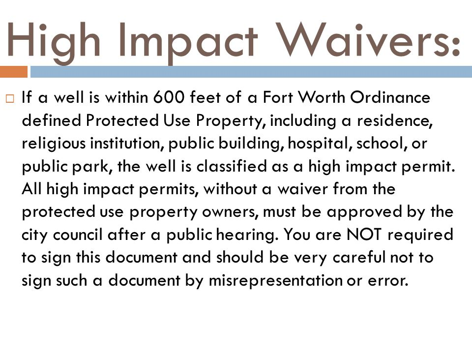 High Impact Waivers: If a well is within 600 feet of a Fort Worth Ordinance defined Protected Use Property, including a residence, religious institution, public building, hospital, school, or public park, the well is classified as a high impact permit.