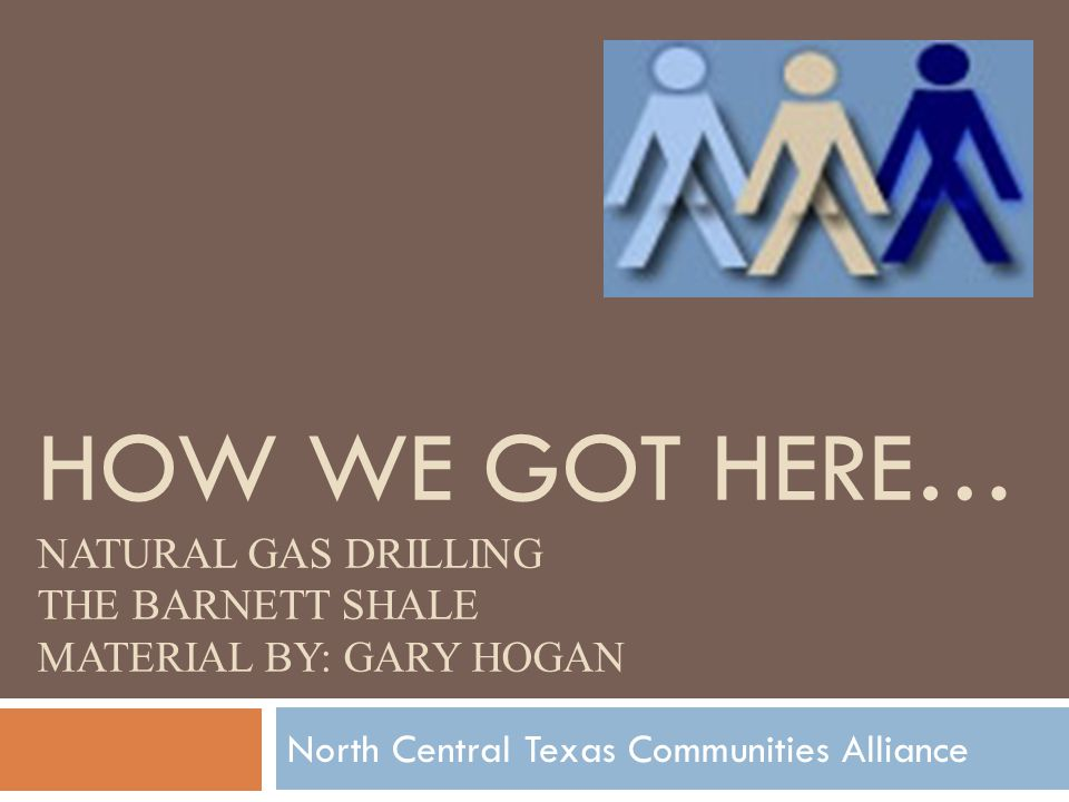 HOW WE GOT HERE… NATURAL GAS DRILLING THE BARNETT SHALE MATERIAL BY: GARY HOGAN North Central Texas Communities Alliance