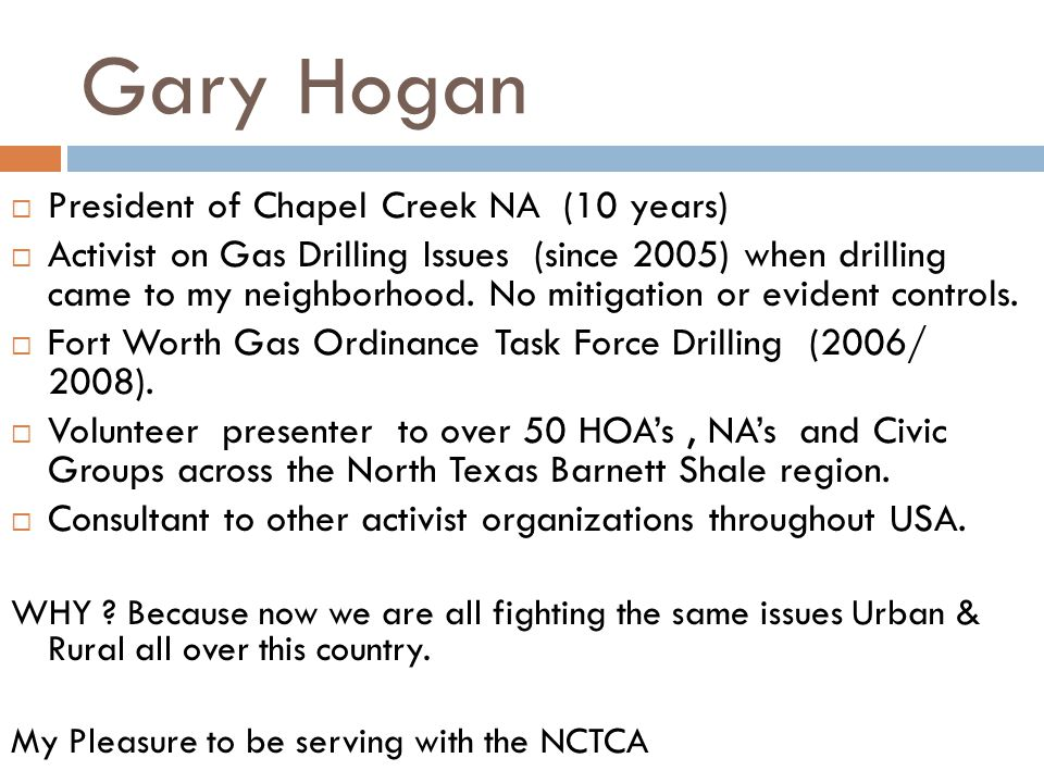 Gary Hogan President of Chapel Creek NA (10 years) Activist on Gas Drilling Issues (since 2005) when drilling came to my neighborhood.