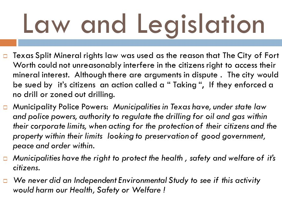 Law and Legislation Texas Split Mineral rights law was used as the reason that The City of Fort Worth could not unreasonably interfere in the citizens right to access their mineral interest.