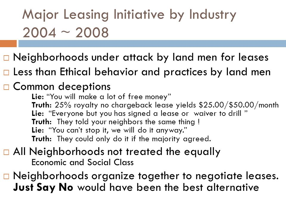 Major Leasing Initiative by Industry 2004 ~ 2008 Neighborhoods under attack by land men for leases Less than Ethical behavior and practices by land men Common deceptions Lie: You will make a lot of free money Truth: 25% royalty no chargeback lease yields $25.00/$50.00/month Lie: Everyone but you has signed a lease or waiver to drill Truth: They told your neighbors the same thing .