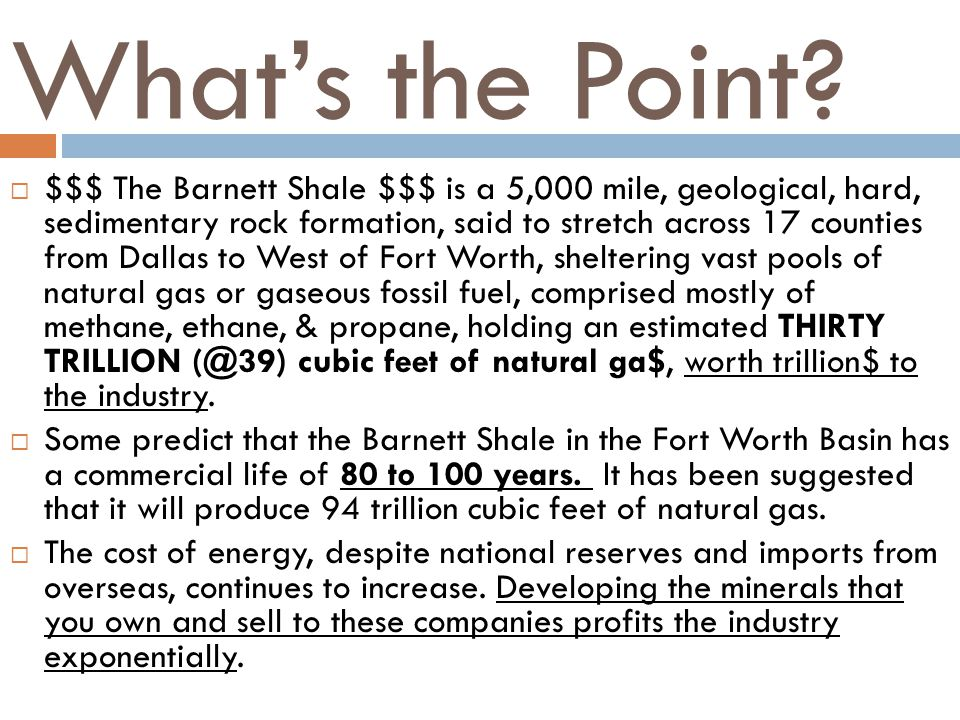 Whats the Point? $$$ The Barnett Shale $$$ is a 5,000 mile, geological, hard, sedimentary rock formation, said to stretch across 17 counties from Dall