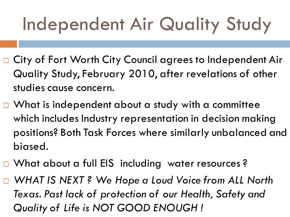 Independent Air Quality Study City of Fort Worth City Council agrees to Independent Air Quality Study, February 2010, after revelations of other studies cause concern.