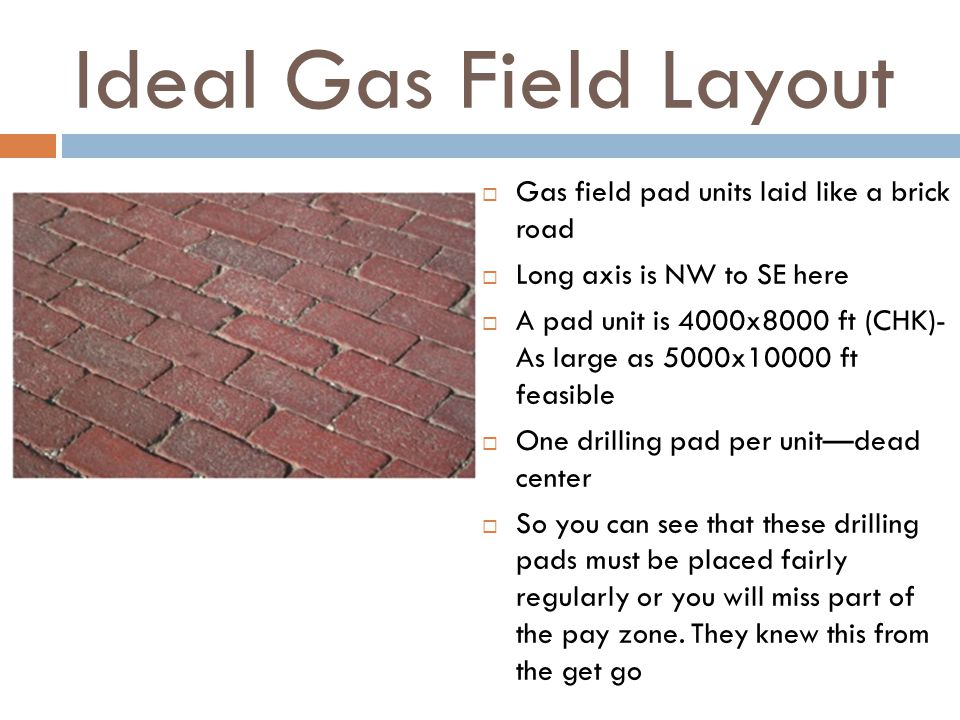 Ideal Gas Field Layout Gas field pad units laid like a brick road Long axis is NW to SE here A pad unit is 4000x8000 ft (CHK)- As large as 5000x10000 ft feasible One drilling pad per unitdead center So you can see that these drilling pads must be placed fairly regularly or you will miss part of the pay zone.