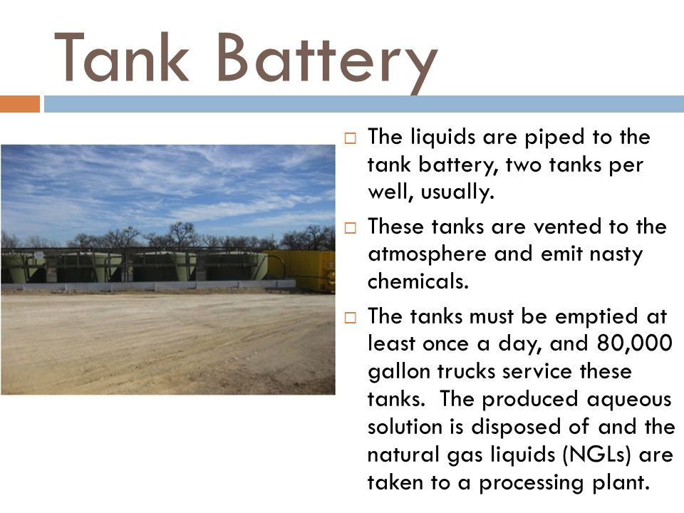 Tank Battery The liquids are piped to the tank battery, two tanks per well, usually.