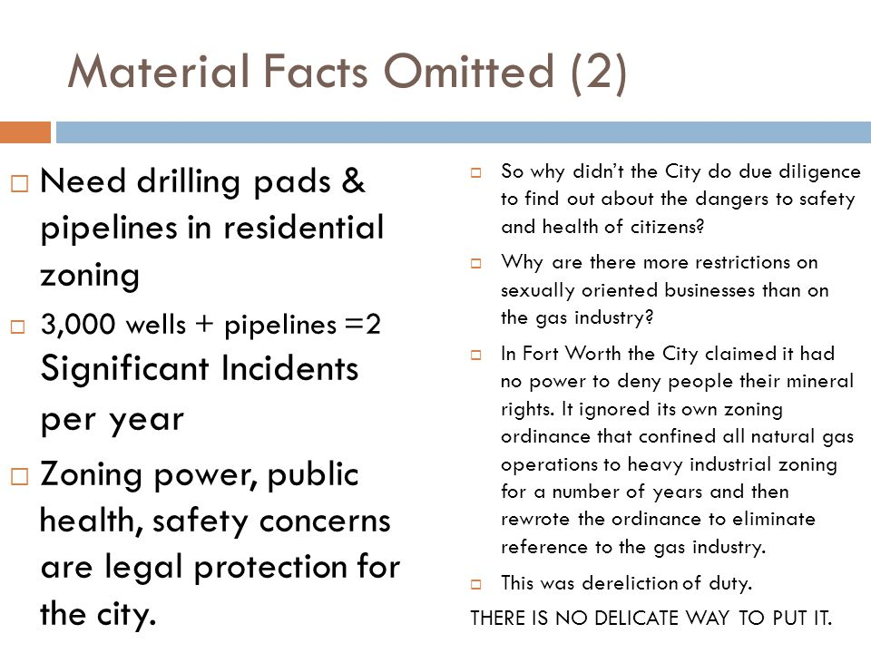 Material Facts Omitted (2) Need drilling pads & pipelines in residential zoning 3,000 wells + pipelines =2 Significant Incidents per year Zoning power, public health, safety concerns are legal protection for the city.