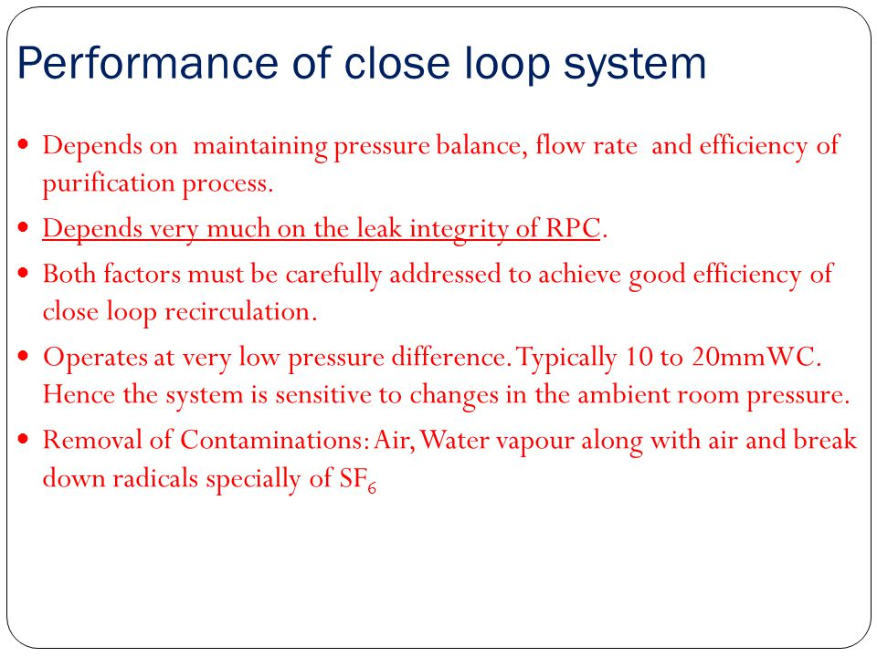 Performance of close loop system Depends on maintaining pressure balance, flow rate and efficiency of purification process. Depends very much on the l