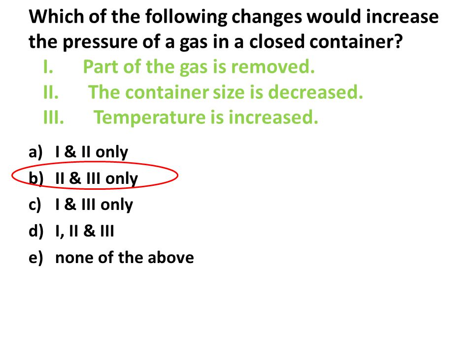 Which of the following changes would increase the pressure of a gas in a closed container.