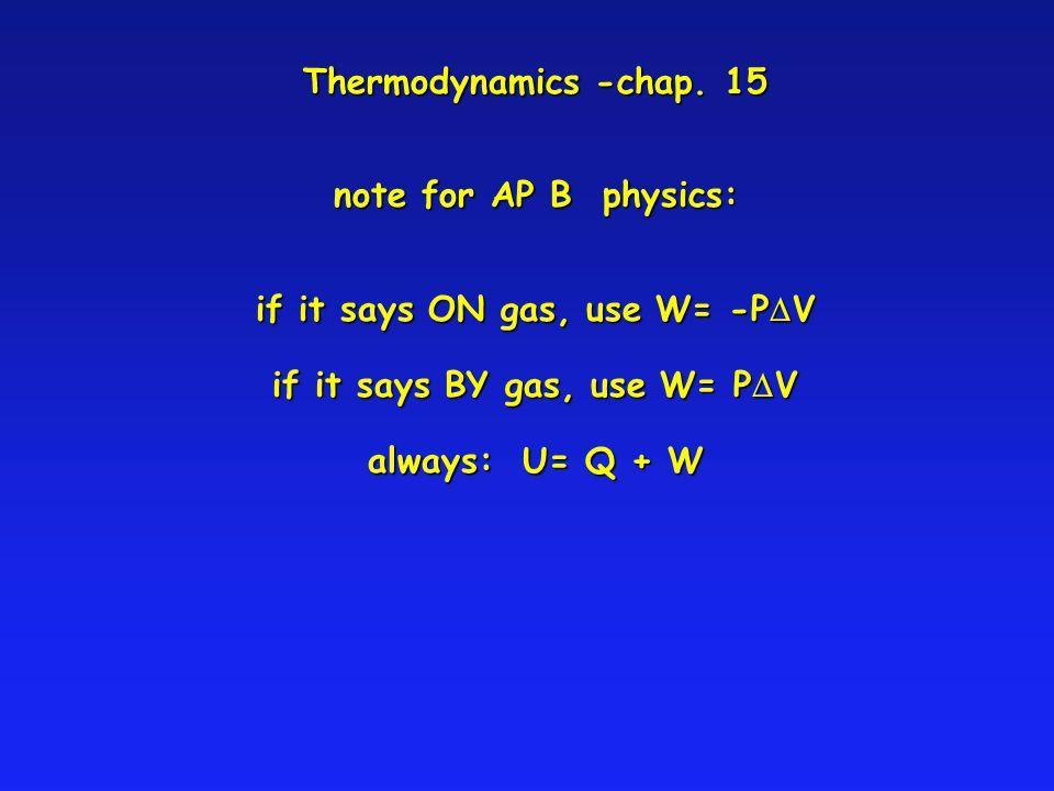 Thermodynamics -chap. 15 note for AP B physics: if it says ON gas, use W= -P V if it says BY gas, use W= P V always: U= Q + W