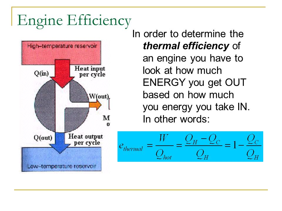 Engine Efficiency In order to determine the thermal efficiency of an engine you have to look at how much ENERGY you get OUT based on how much you ener