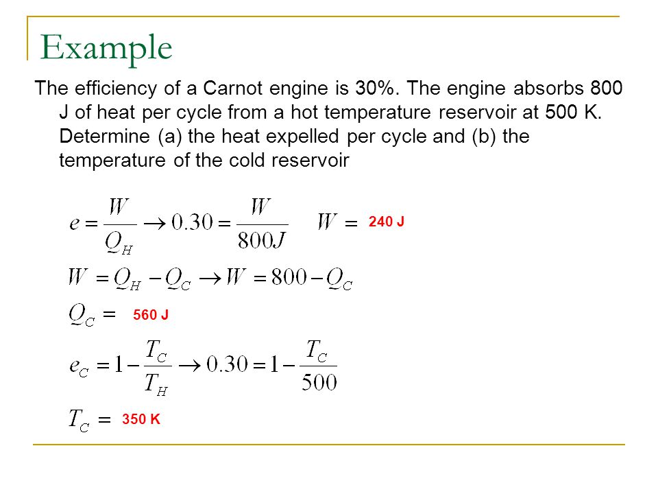 Example The efficiency of a Carnot engine is 30%. The engine absorbs 800 J of heat per cycle from a hot temperature reservoir at 500 K. Determine (a)