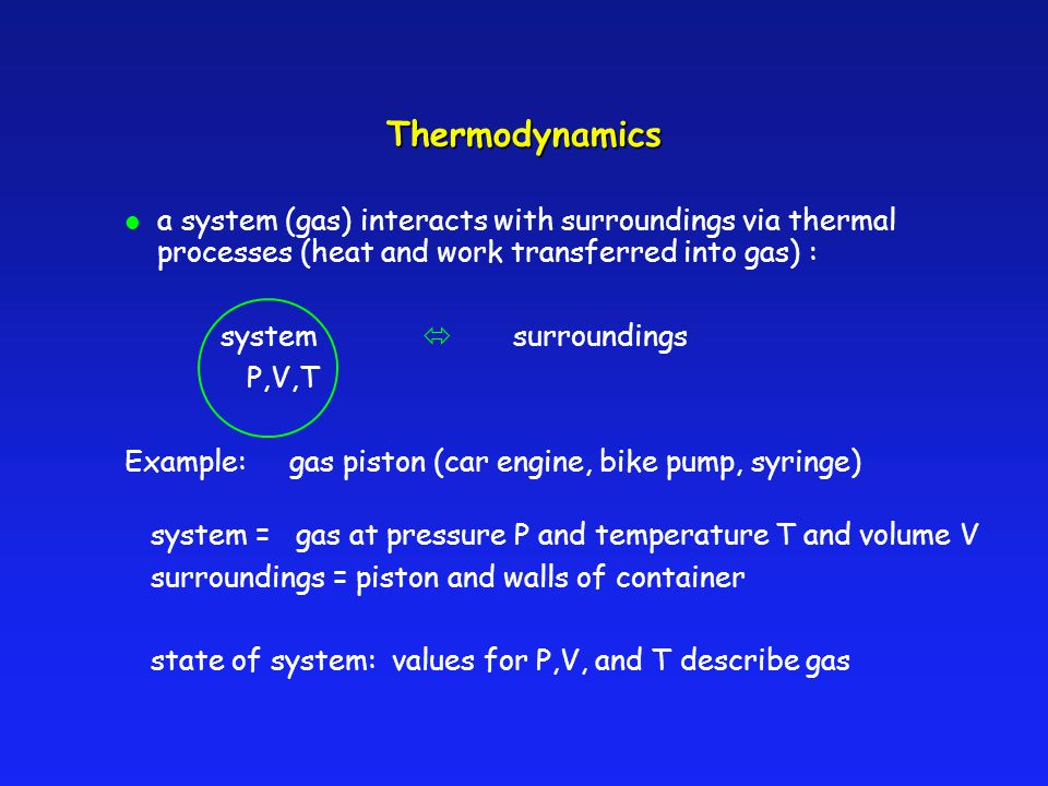 Thermodynamics l a system (gas) interacts with surroundings via thermal processes (heat and work transferred into gas) : system surroundings P,V,T Exa