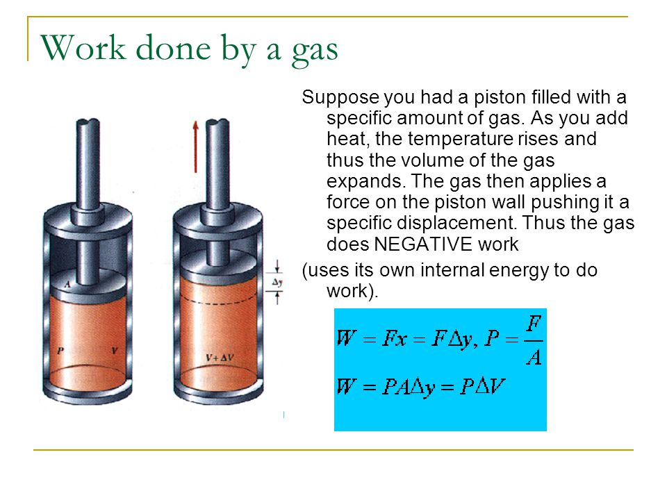 Work done by a gas Suppose you had a piston filled with a specific amount of gas. As you add heat, the temperature rises and thus the volume of the ga
