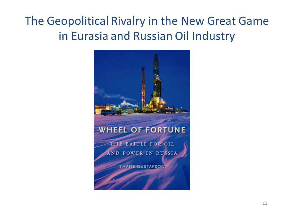 The Geopolitical Rivalry in the New Great Game in Eurasia and Russian Oil Industry 12