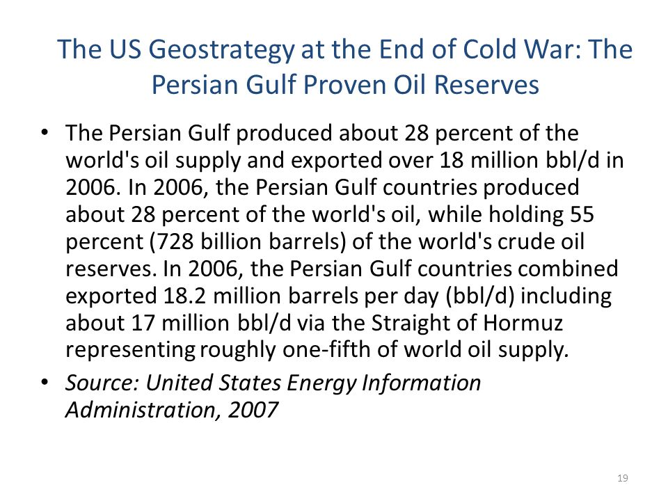 The US Geostrategy at the End of Cold War: The Persian Gulf Proven Oil Reserves 19 The Persian Gulf produced about 28 percent of the world s oil supply and exported over 18 million bbl/d in 2006.
